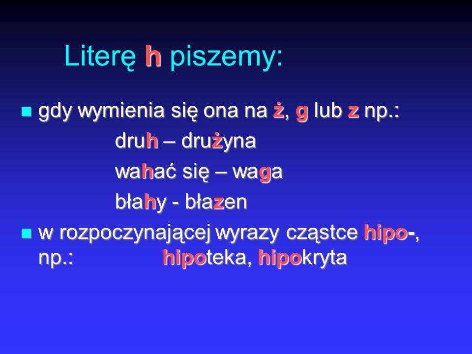 h Literę h piszemy: gdy wymienia się ona na ż, g lub z np.: gdy wymienia się ona na ż, g lub z np.: druh – drużyna wahać się – waga błahy - błazen w rozpoczynającej wyrazy cząstce hipo-, np.:hipoteka, hipokryta w rozpoczynającej wyrazy cząstce hipo-, np.:hipoteka, hipokryta