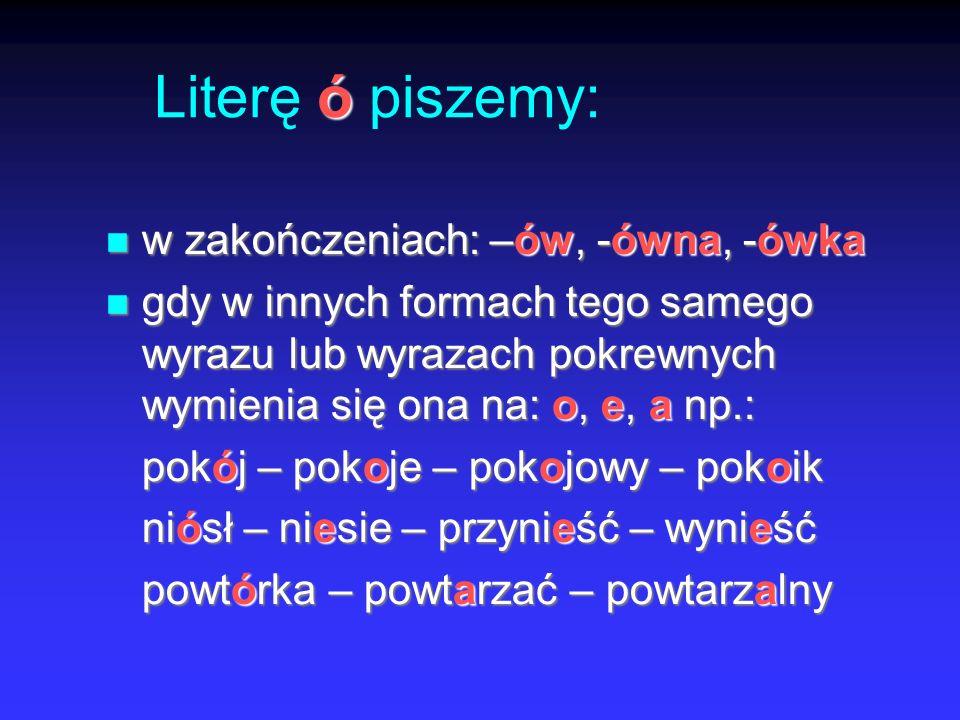 ó Literę ó piszemy: w zakończeniach: –ów, -ówna, -ówka w zakończeniach: –ów, -ówna, -ówka gdy w innych formach tego samego wyrazu lub wyrazach pokrewnych wymienia się ona na: o, e, a np.: gdy w innych formach tego samego wyrazu lub wyrazach pokrewnych wymienia się ona na: o, e, a np.: pokój – pokoje – pokojowy – pokoik niósł – niesie – przynieść – wynieść powtórka – powtarzać – powtarzalny