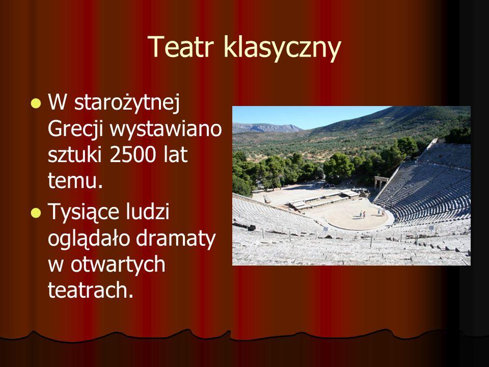 Teatr klasyczny W starożytnej Grecji wystawiano sztuki 2500 lat temu. Tysiące ludzi oglądało dramaty w otwartych teatrach.