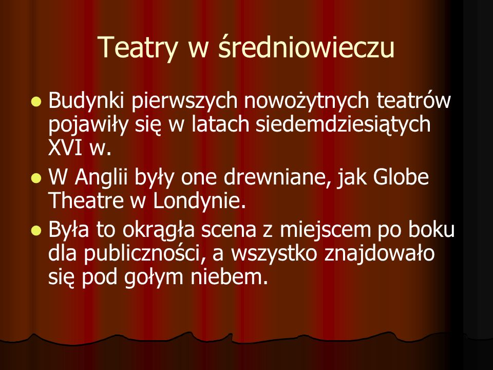Teatry w średniowieczu Budynki pierwszych nowożytnych teatrów pojawiły się w latach siedemdziesiątych XVI w. W Anglii były one drewniane, jak Globe Th