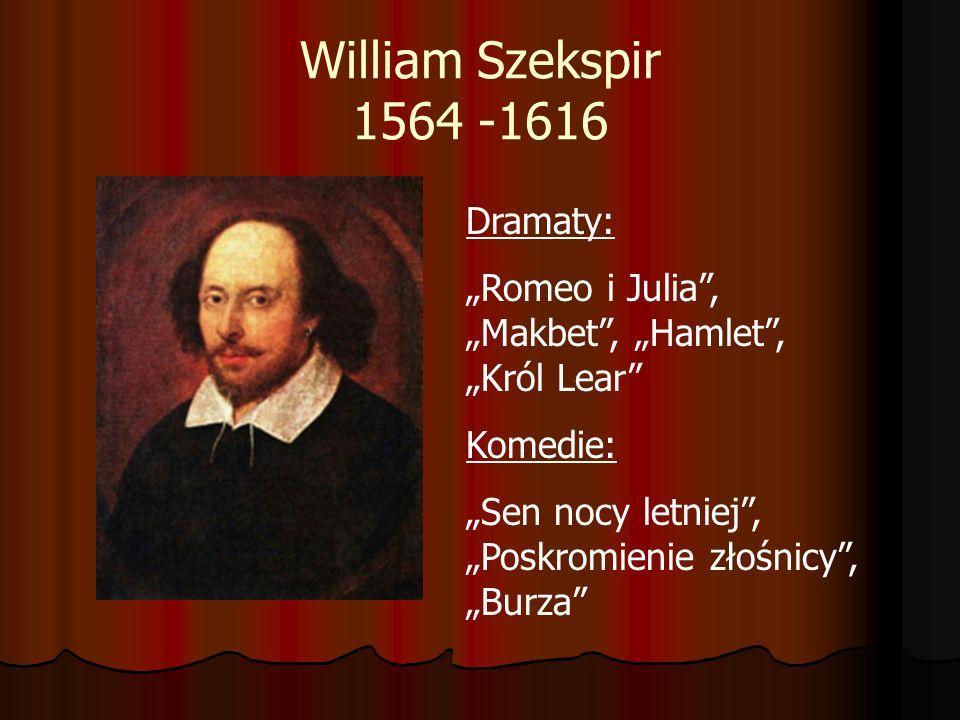 William Szekspir 1564 -1616 Dramaty: Romeo i Julia, Makbet, Hamlet, Król Lear Komedie: Sen nocy letniej, Poskromienie złośnicy, Burza