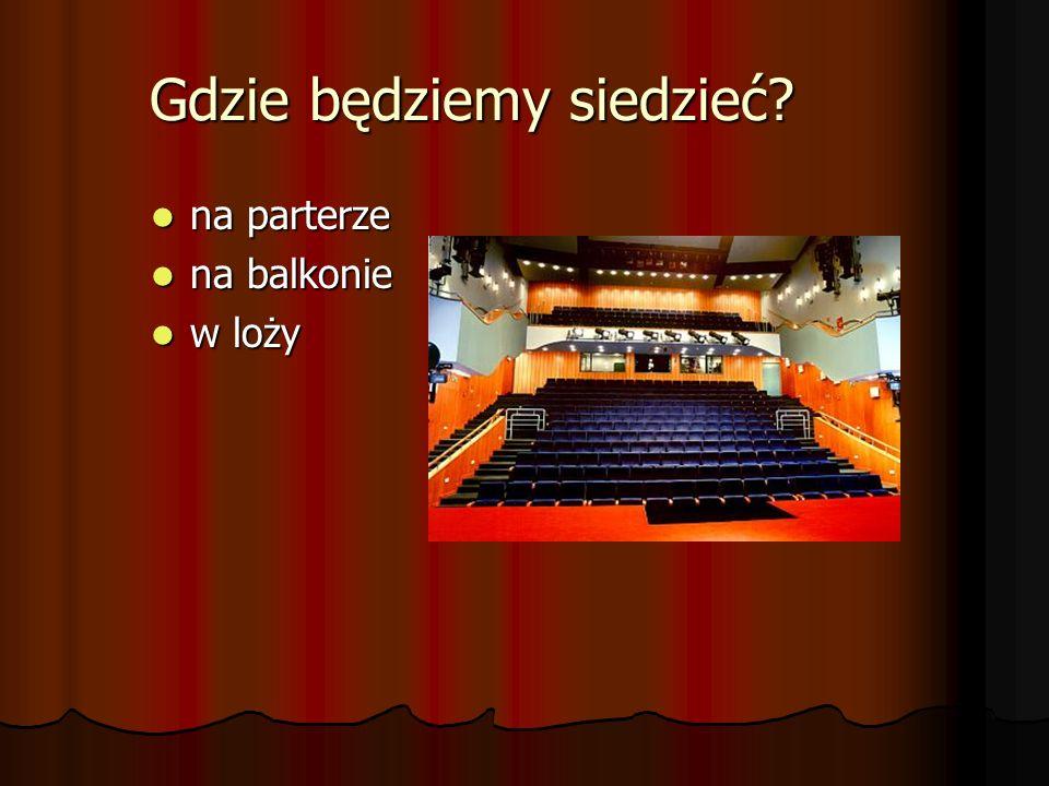 Gdzie będziemy siedzieć? na parterze na parterze na balkonie na balkonie w loży w loży