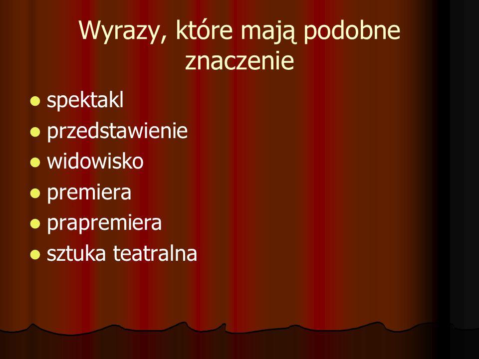 Wyrazy, które mają podobne znaczenie spektakl przedstawienie widowisko premiera prapremiera sztuka teatralna
