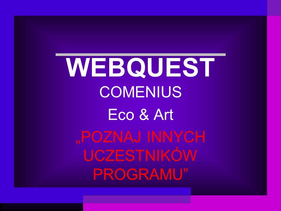 WEBQUEST COMENIUS Eco & Art POZNAJ INNYCH UCZESTNIKÓW PROGRAMU