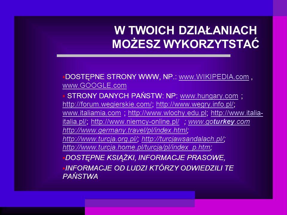 W TWOICH DZIAŁANIACH MOŻESZ WYKORZYTSTAĆ DOSTĘPNE STRONY WWW, NP.: www.WIKIPEDIA.com, www.GOOGLE.comwww.WIKIPEDIA.com www.GOOGLE.com STRONY DANYCH PAŃSTW: NP: www.hungary.com ; http://forum.wegierskie.com/; http://www.wegry.info.pl/; www.italiamia.com ; http://www.wlochy.edu.pl; http://www.italia- italia.pl/; http://www.niemcy-online.pl/ ; www.goturkey.com http://www.germany.travel/pl/index.html; http://www.turcja.org.pl/; http://turcjawsandalach.pl/; http://www.turcja.home.pl/turcja/pl/index_p.htm;www.hungary.com http://forum.wegierskie.com/http://www.wegry.info.pl/ www.italiamia.comhttp://www.wlochy.edu.plhttp://www.italia- italia.pl/http://www.niemcy-online.pl/www.goturkey.com http://www.germany.travel/pl/index.html http://www.turcja.org.pl/http://turcjawsandalach.pl/ http://www.turcja.home.pl/turcja/pl/index_p.htm DOSTĘPNE KSIĄŻKI, INFORMACJE PRASOWE, INFORMACJE OD LUDZI KTÓRZY ODWIEDZILI TE PAŃSTWA