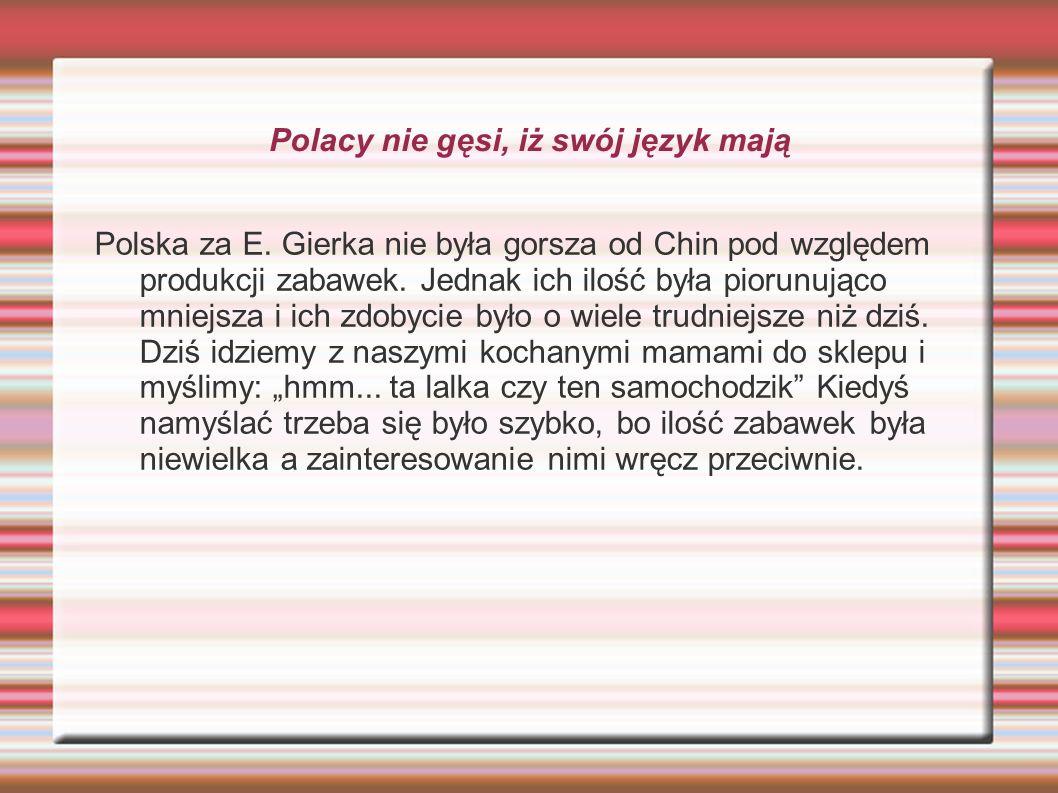 Polacy nie gęsi, iż swój język mają Polska za E. Gierka nie była gorsza od Chin pod względem produkcji zabawek. Jednak ich ilość była piorunująco mnie