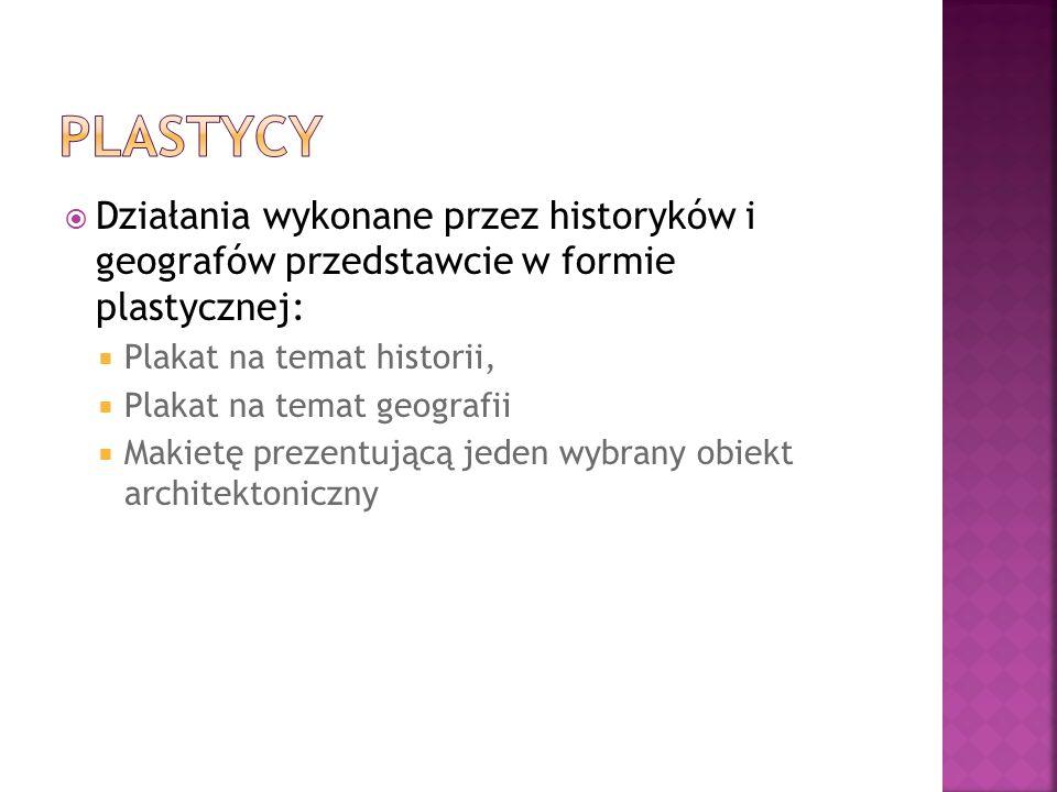 Działania wykonane przez historyków i geografów przedstawcie w formie plastycznej: Plakat na temat historii, Plakat na temat geografii Makietę prezentującą jeden wybrany obiekt architektoniczny