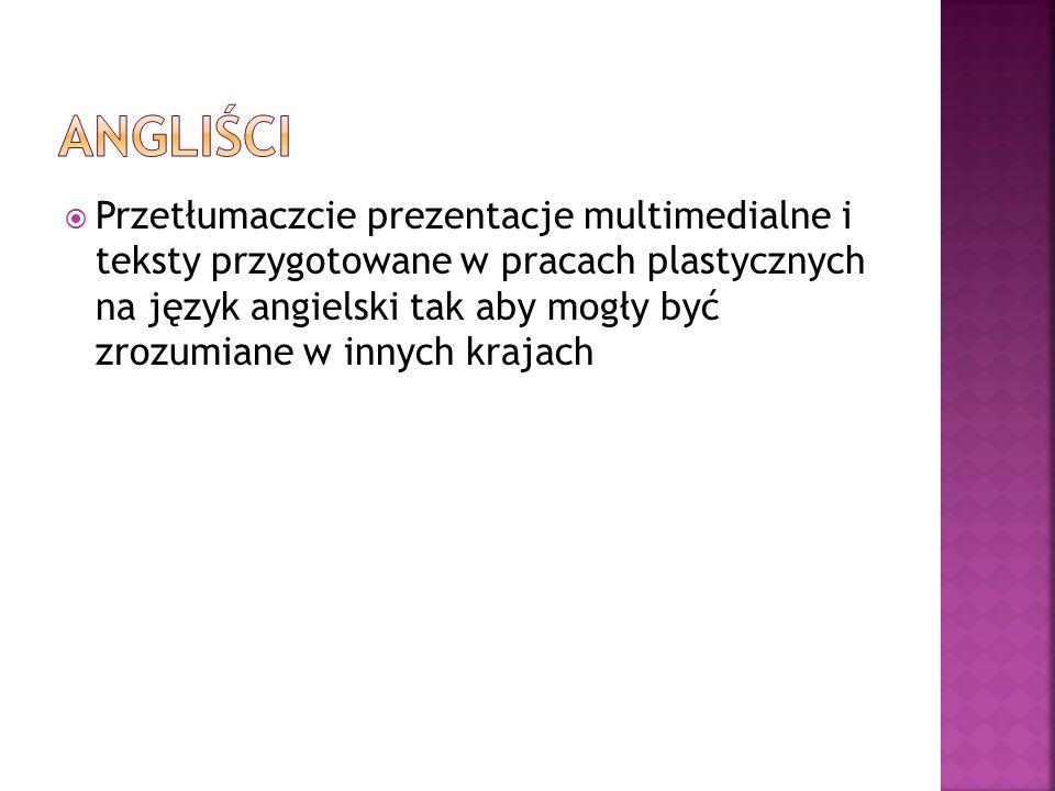 Przetłumaczcie prezentacje multimedialne i teksty przygotowane w pracach plastycznych na język angielski tak aby mogły być zrozumiane w innych krajach
