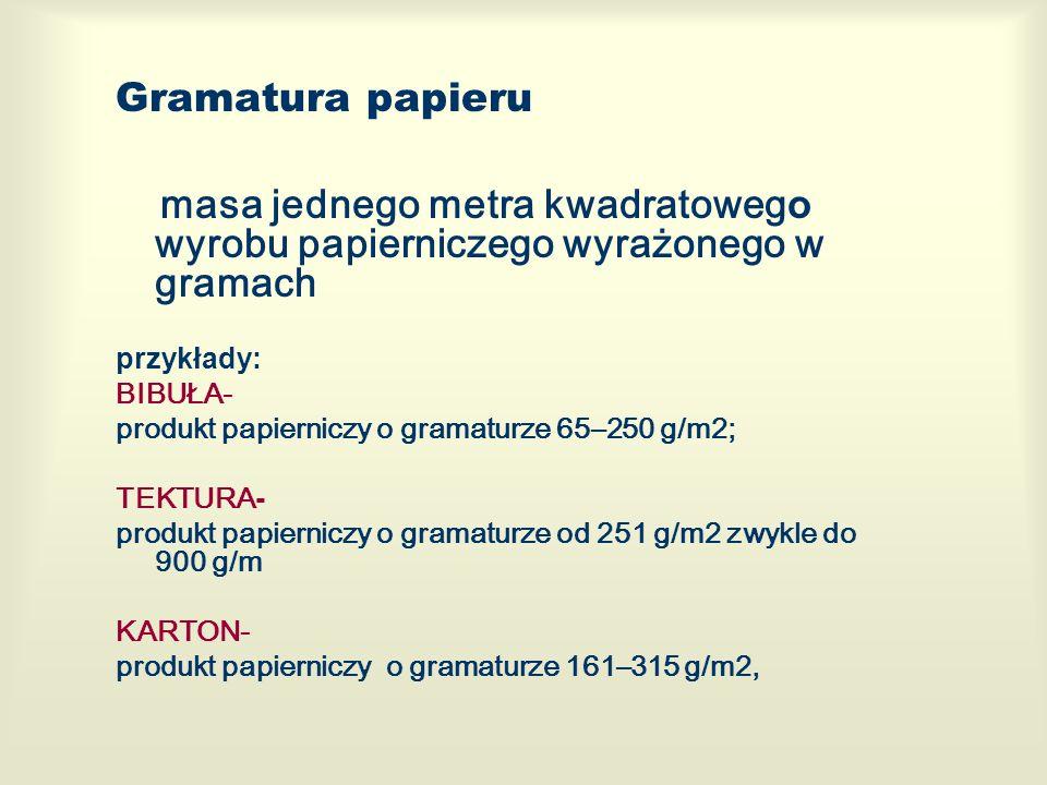 Gramatura papieru masa jednego metra kwadratoweg o wyrobu papierniczego wyrażonego w gramach przykłady: BIBUŁA- produkt papierniczy o gramaturze 65–250 g/m2; TEKTURA - produkt papierniczy o gramaturze od 251 g/m2 zwykle do 900 g/m KARTON- produkt papierniczy o gramaturze 161–315 g/m2,