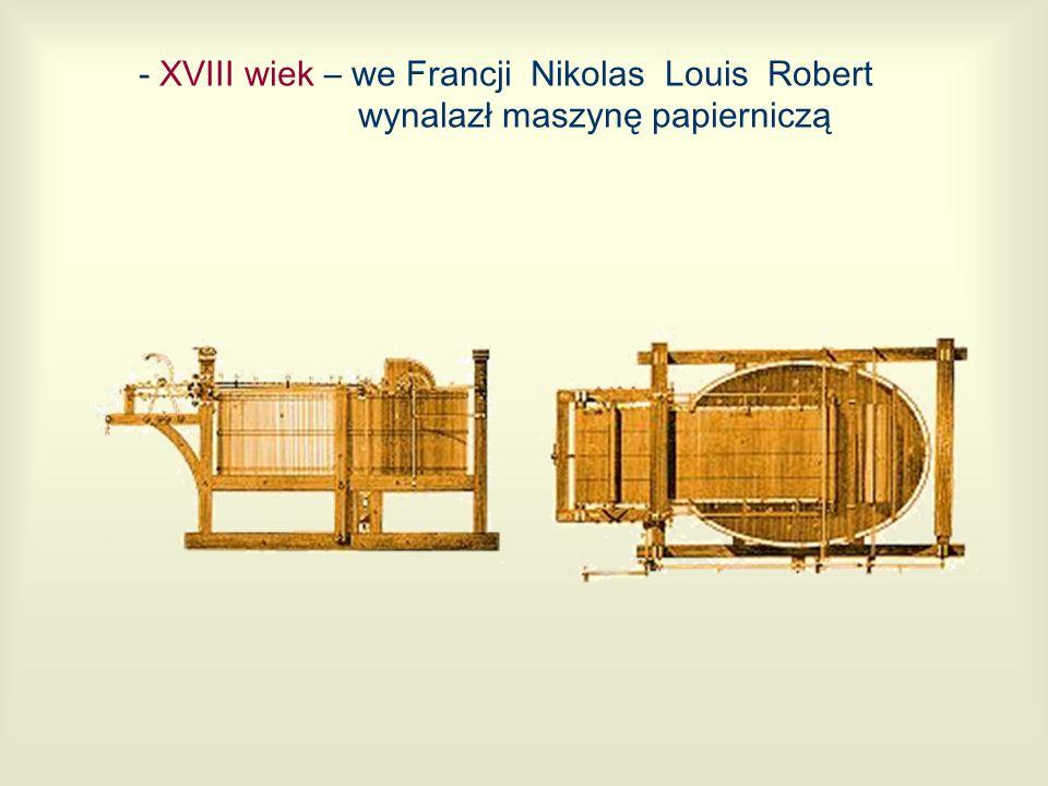 - XVIII wiek – we Francji Nikolas Louis Robert wynalazł maszynę papierniczą
