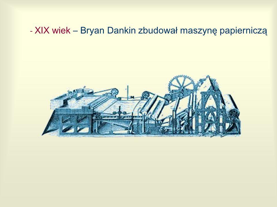 - XIX wiek – Bryan Dankin zbudował maszyn ę papierniczą