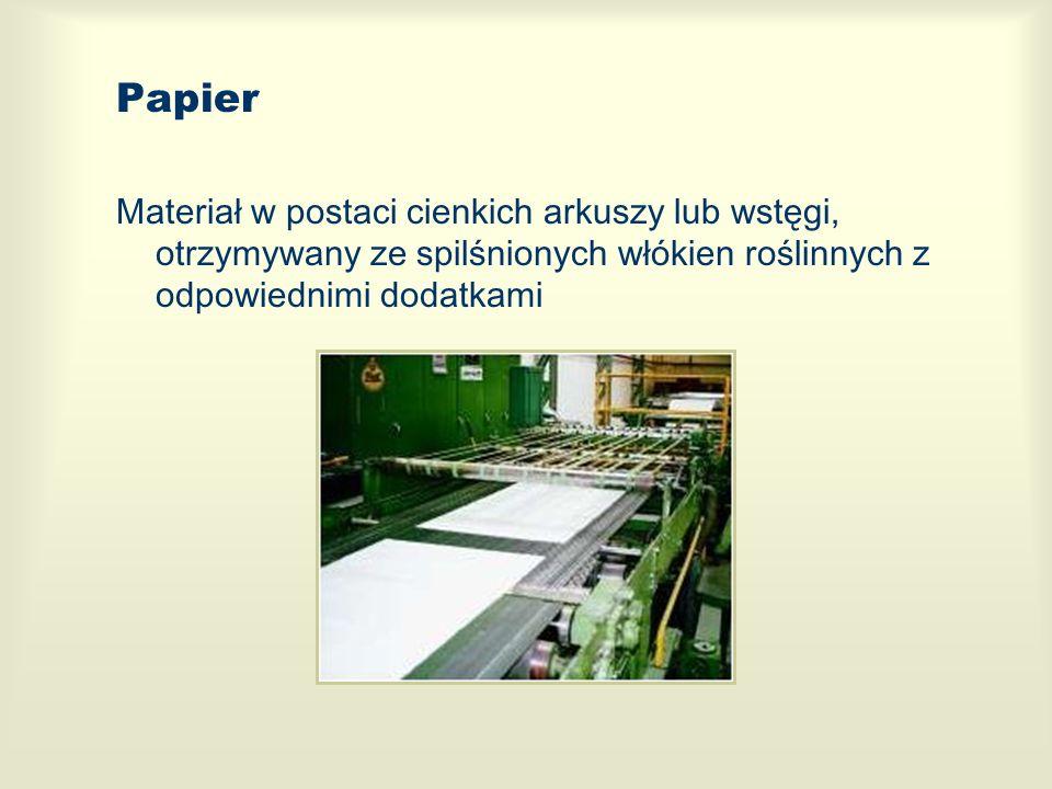 Papier Materiał w postaci cienkich arkuszy lub wstęgi, otrzymywany ze spilśnionych włókien roślinnych z odpowiednimi dodatkami