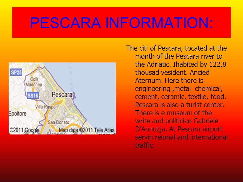 PESCARA INFORMATION: The citi of Pescara, tocated at the month of the Pescara river to the Adriatic. Ihabited by 122,8 thousad vesident. Ancied Aternu