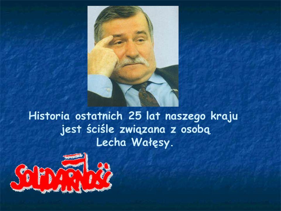 Historia ostatnich 25 lat naszego kraju jest ściśle związana z osobą Lecha Wałęsy.
