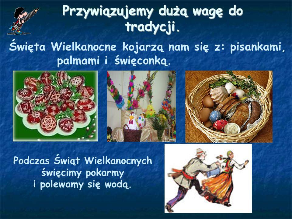 Przywiązujemy dużą wagę do tradycji. Święta Wielkanocne kojarzą nam się z: pisankami, Podczas Świąt Wielkanocnych święcimy pokarmy i polewamy się wodą