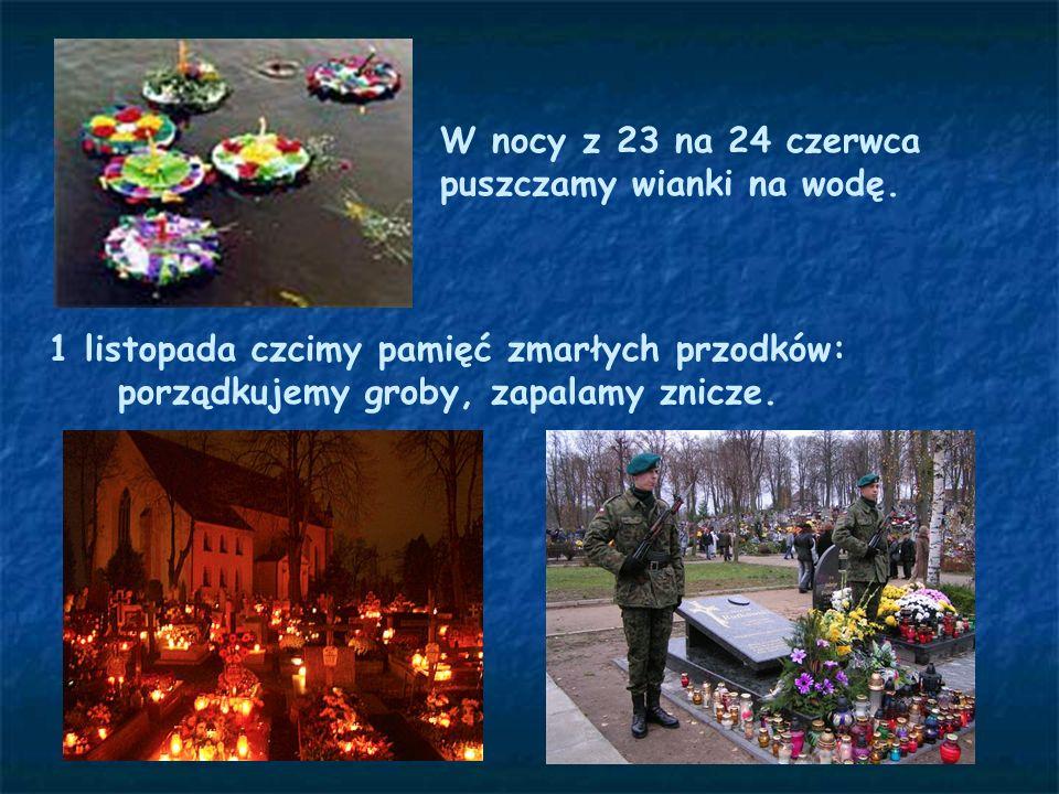 W nocy z 23 na 24 czerwca puszczamy wianki na wodę. 1 listopada czcimy pamięć zmarłych przodków: porządkujemy groby, zapalamy znicze.