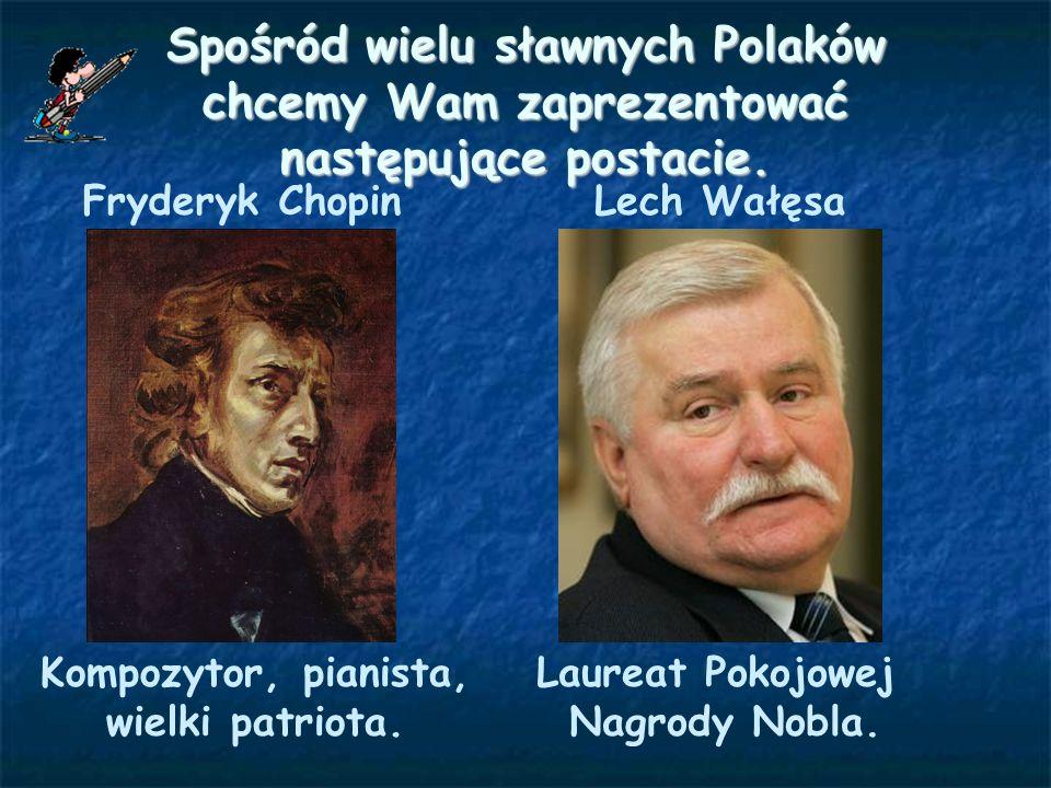 Spośród wielu sławnych Polaków chcemy Wam zaprezentować następujące postacie. Fryderyk Chopin Kompozytor, pianista, wielki patriota. Lech Wałęsa Laure