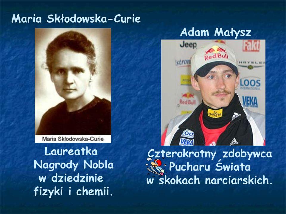 Maria Skłodowska-Curie Laureatka Nagrody Nobla w dziedzinie fizyki i chemii. Adam Małysz Czterokrotny zdobywca Pucharu Świata w skokach narciarskich.