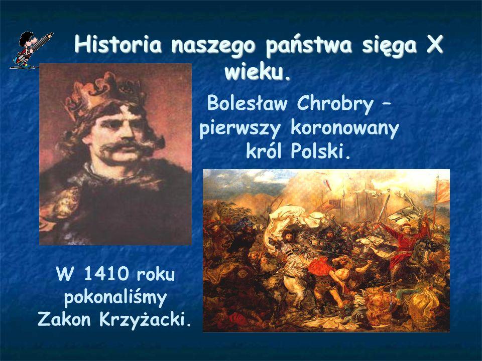 Historia naszego państwa sięga X wieku. Bolesław Chrobry – pierwszy koronowany król Polski. W 1410 roku pokonaliśmy Zakon Krzyżacki.