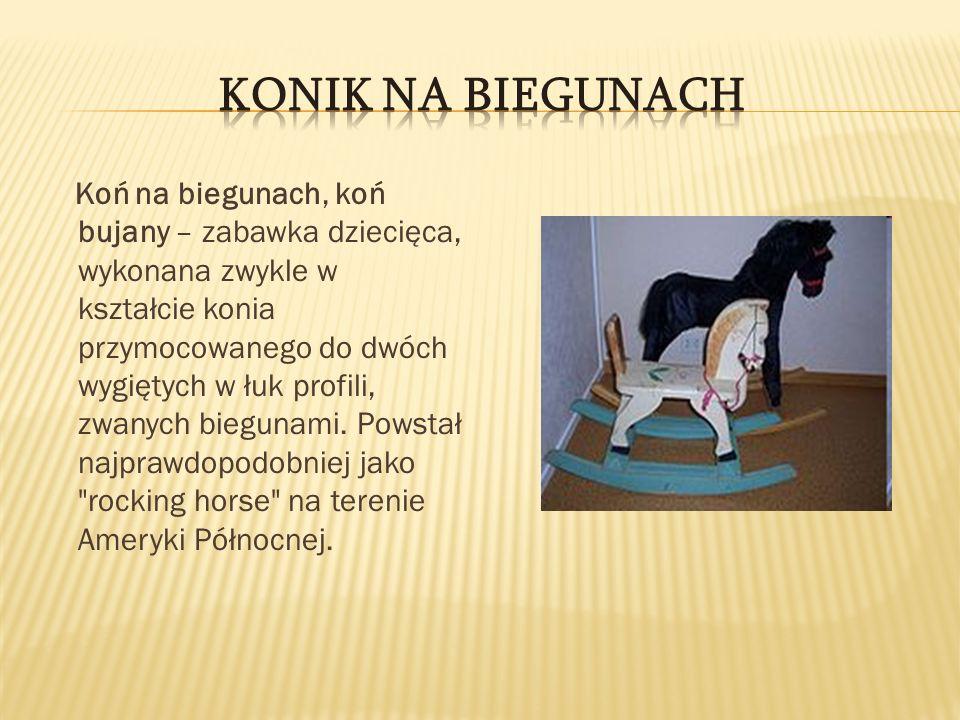 Koń na biegunach, koń bujany – zabawka dziecięca, wykonana zwykle w kształcie konia przymocowanego do dwóch wygiętych w łuk profili, zwanych biegunami