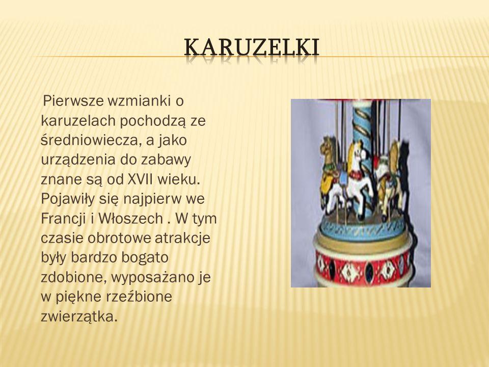 Pierwsze wzmianki o karuzelach pochodzą ze średniowiecza, a jako urządzenia do zabawy znane są od XVII wieku. Pojawiły się najpierw we Francji i Włosz