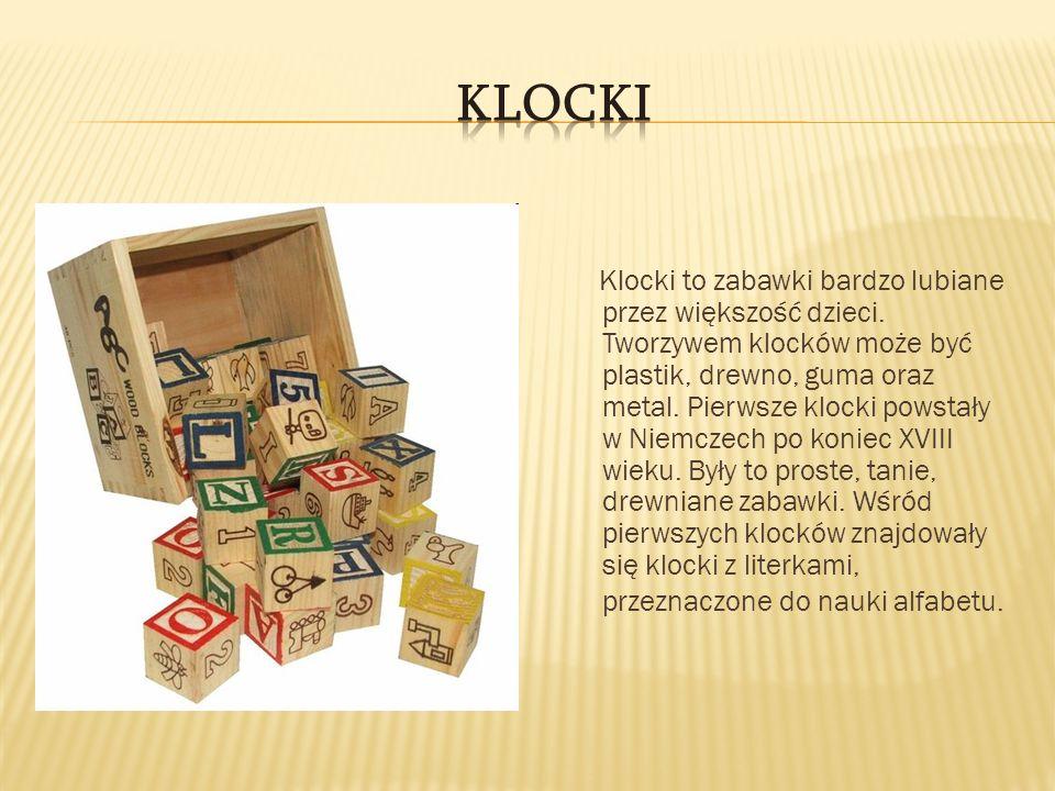 Klocki to zabawki bardzo lubiane przez większość dzieci. Tworzywem klocków może być plastik, drewno, guma oraz metal. Pierwsze klocki powstały w Niemc
