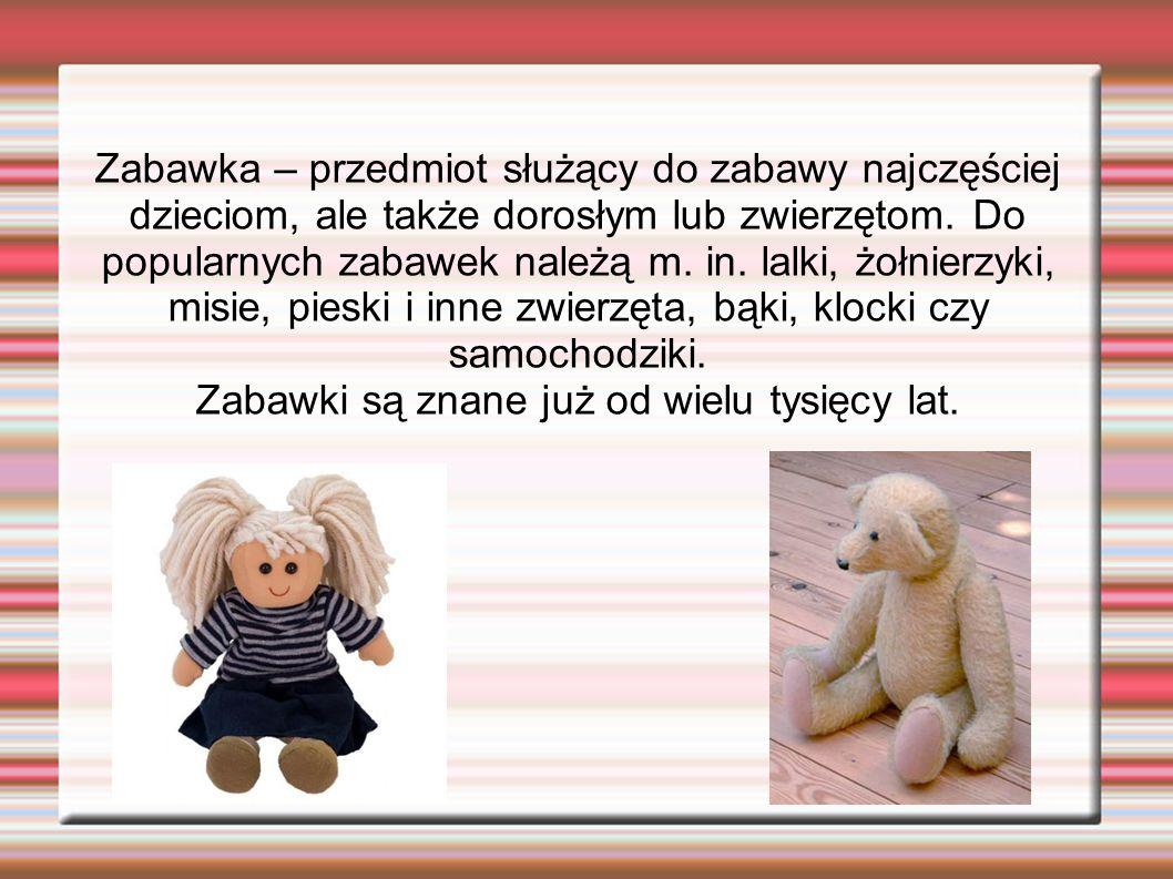 Zabawka – przedmiot służący do zabawy najczęściej dzieciom, ale także dorosłym lub zwierzętom. Do popularnych zabawek należą m. in. lalki, żołnierzyki