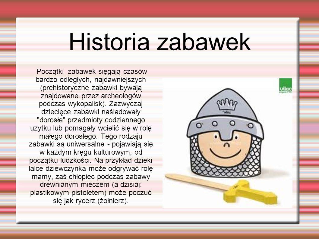 Historia zabawek Początki zabawek sięgają czasów bardzo odległych, najdawniejszych (prehistoryczne zabawki bywają znajdowane przez archeologów podczas