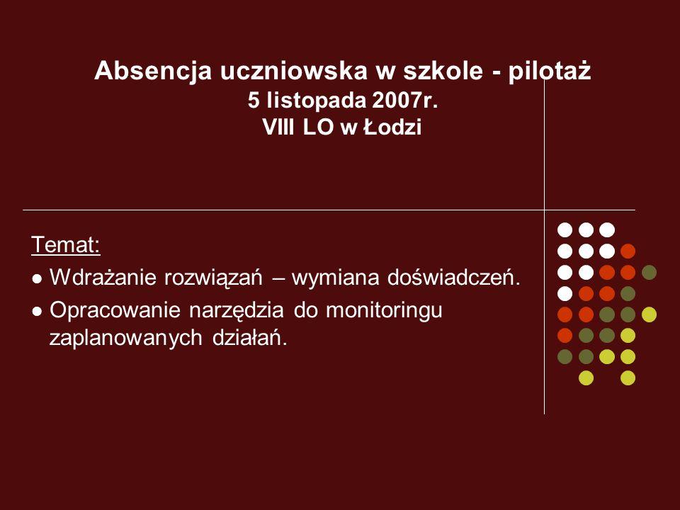 Absencja uczniowska w szkole - pilotaż 5 listopada 2007r. VIII LO w Łodzi Temat: Wdrażanie rozwiązań – wymiana doświadczeń. Opracowanie narzędzia do m