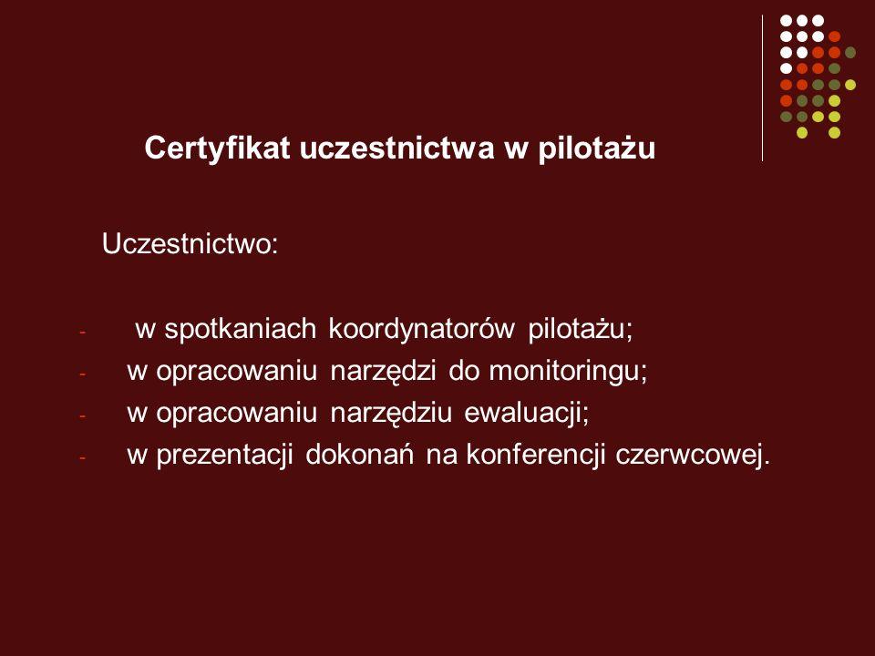 Certyfikat uczestnictwa w pilotażu Uczestnictwo: - w spotkaniach koordynatorów pilotażu; - w opracowaniu narzędzi do monitoringu; - w opracowaniu narzędziu ewaluacji; - w prezentacji dokonań na konferencji czerwcowej.