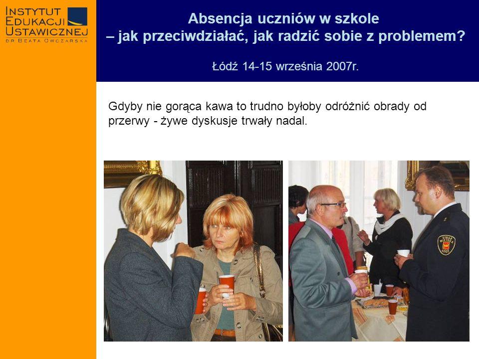 Absencja uczniów w szkole – jak przeciwdziałać, jak radzić sobie z problemem? Łódź 14-15 września 2007r. Gdyby nie gorąca kawa to trudno byłoby odróżn