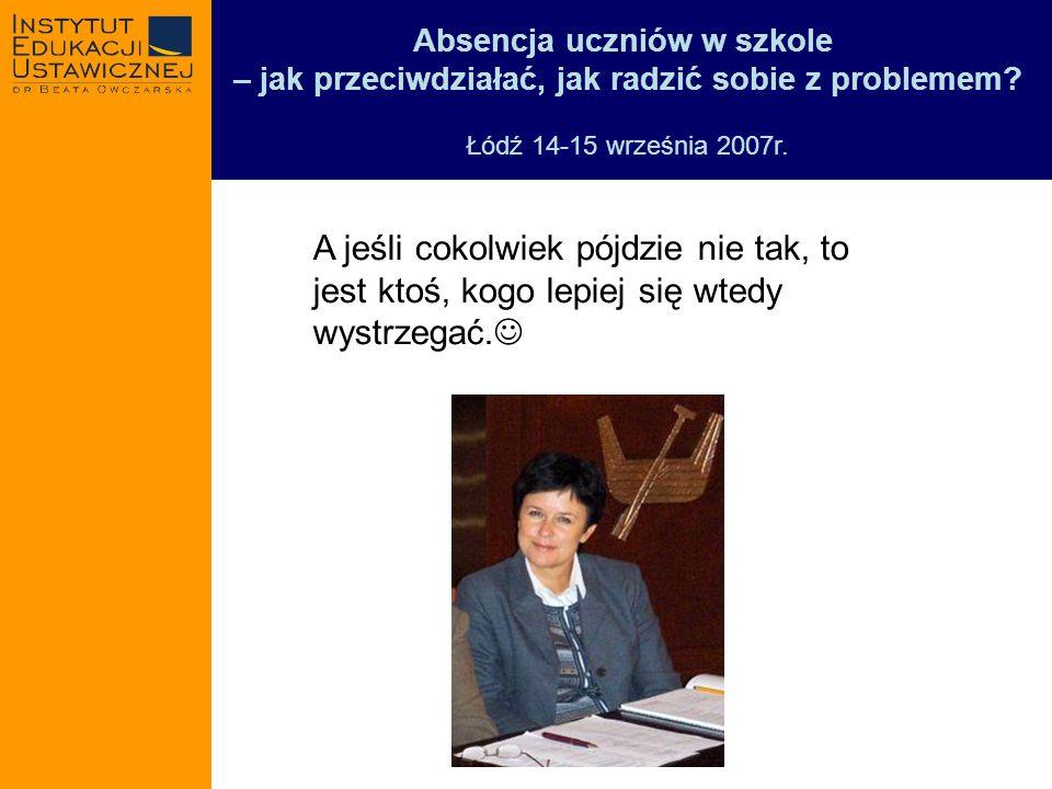 Absencja uczniów w szkole – jak przeciwdziałać, jak radzić sobie z problemem? Łódź 14-15 września 2007r. A jeśli cokolwiek pójdzie nie tak, to jest kt