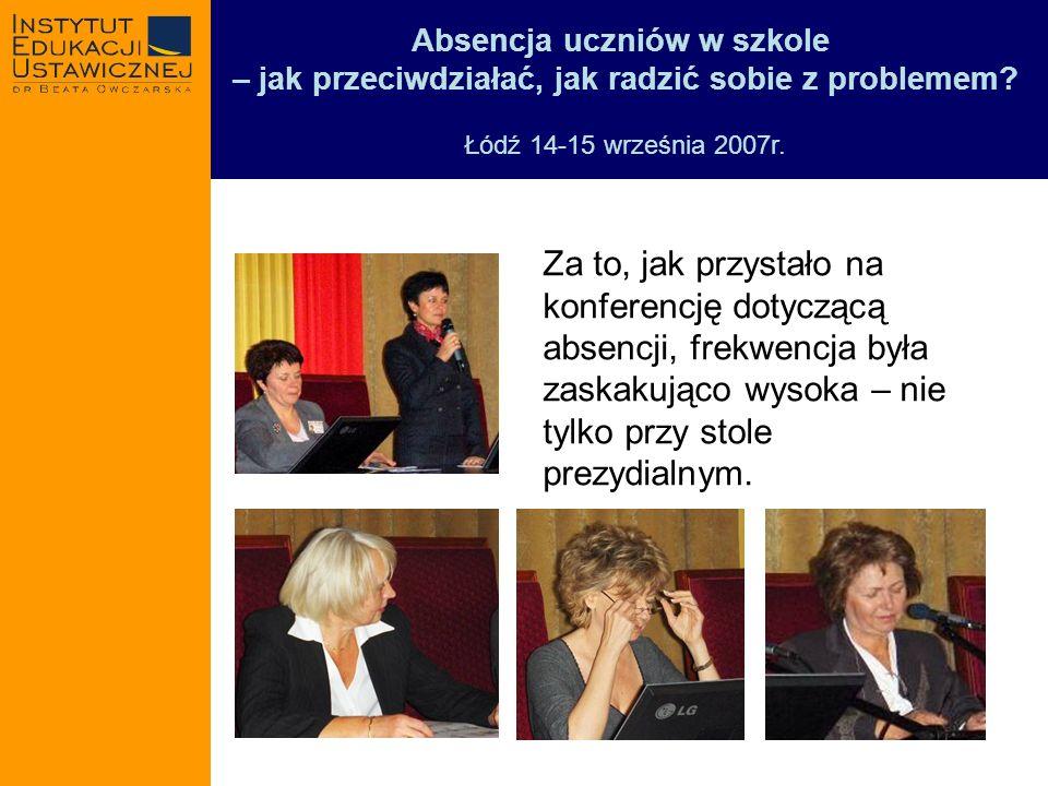 Absencja uczniów w szkole – jak przeciwdziałać, jak radzić sobie z problemem? Łódź 14-15 września 2007r. Za to, jak przystało na konferencję dotyczącą