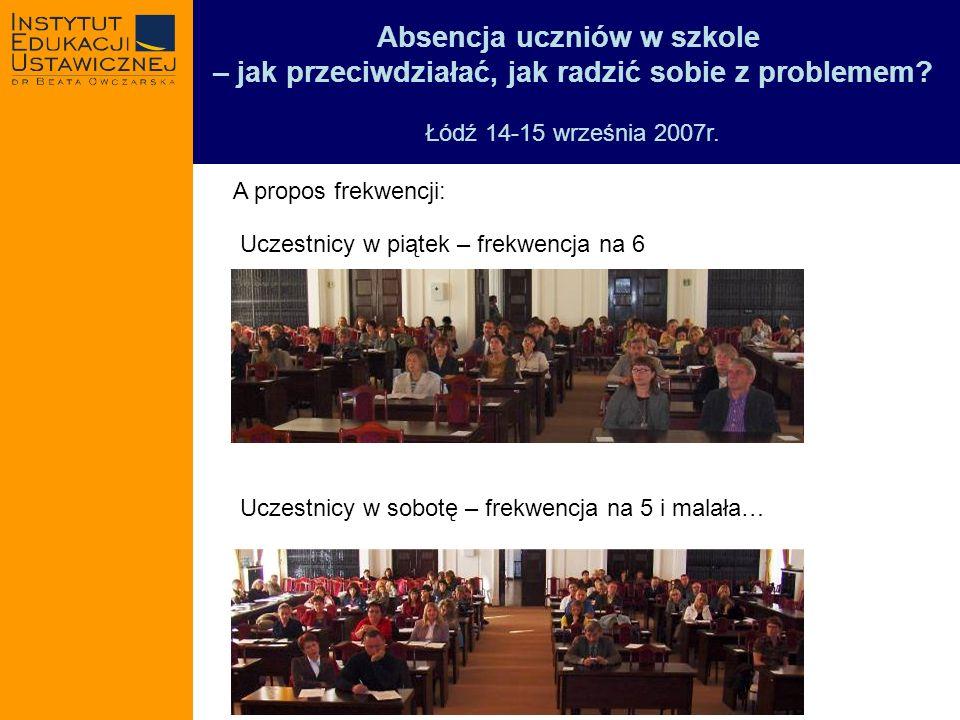 Absencja uczniów w szkole – jak przeciwdziałać, jak radzić sobie z problemem? Łódź 14-15 września 2007r. A propos frekwencji: Uczestnicy w piątek – fr