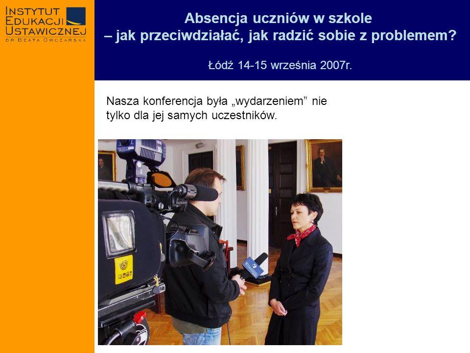 Absencja uczniów w szkole – jak przeciwdziałać, jak radzić sobie z problemem? Łódź 14-15 września 2007r. Nasza konferencja była wydarzeniem nie tylko