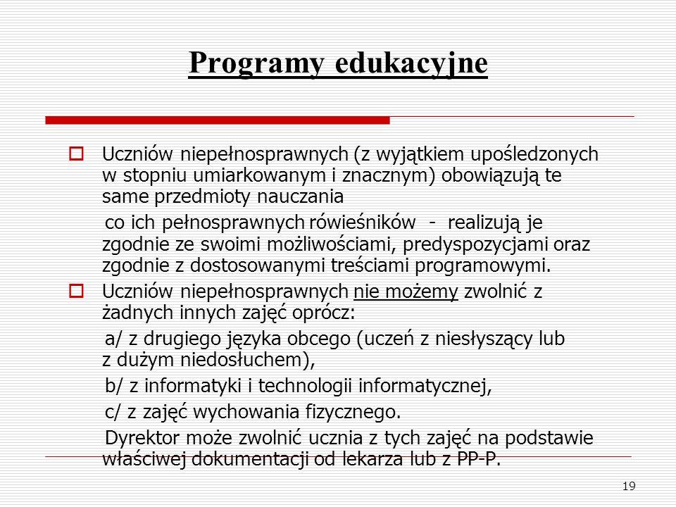 19 Programy edukacyjne Uczniów niepełnosprawnych (z wyjątkiem upośledzonych w stopniu umiarkowanym i znacznym) obowiązują te same przedmioty nauczania