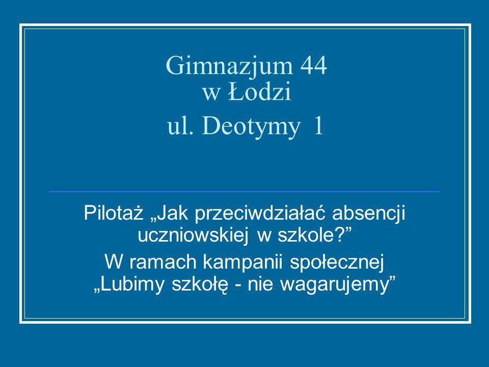 Gimnazjum 44 w Łodzi ul. Deotymy 1 Pilotaż Jak przeciwdziałać absencji uczniowskiej w szkole? W ramach kampanii społecznej Lubimy szkołę - nie wagaruj