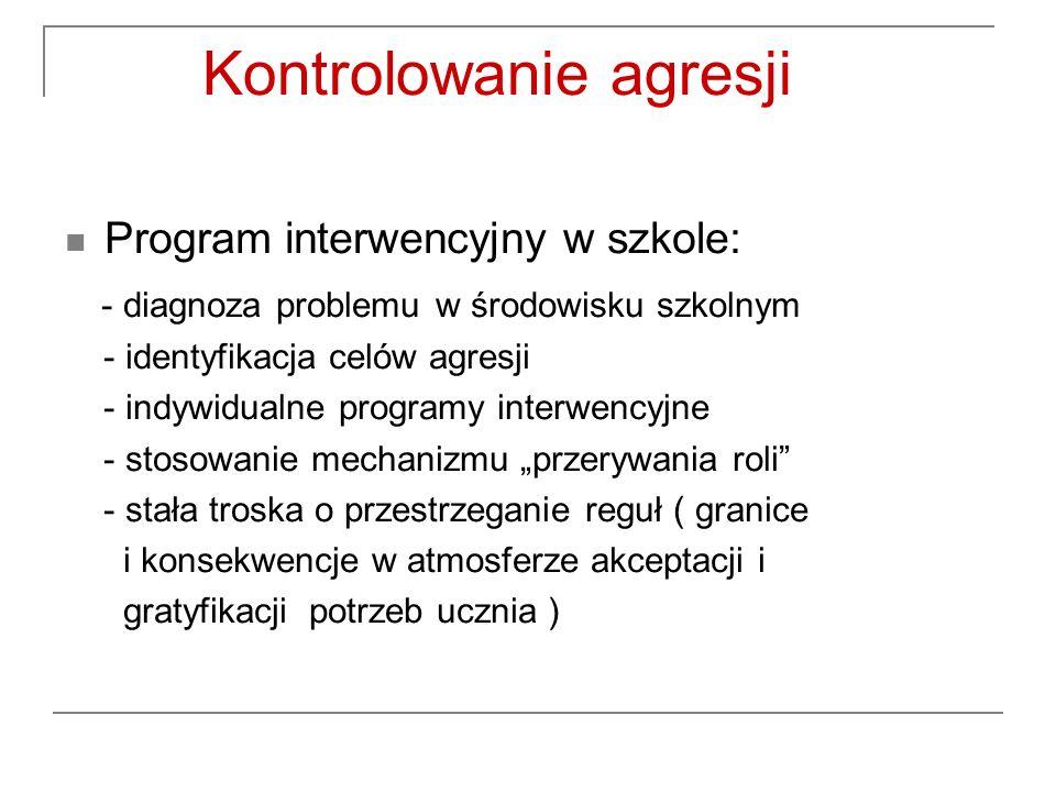 Kontrolowanie agresji Program interwencyjny w szkole: - diagnoza problemu w środowisku szkolnym - identyfikacja celów agresji - indywidualne programy