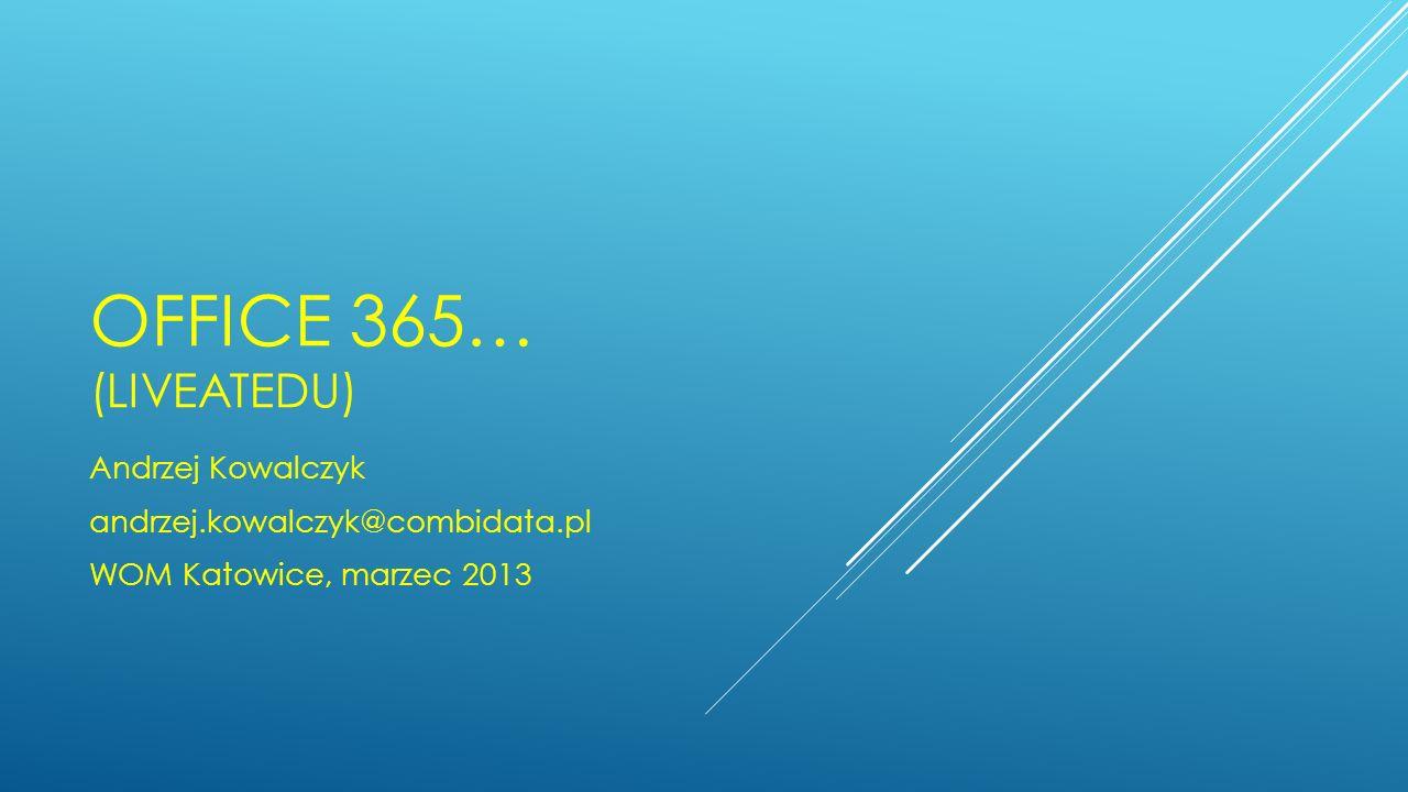 OFFICE 365… (LIVEATEDU) Andrzej Kowalczyk andrzej.kowalczyk@combidata.pl WOM Katowice, marzec 2013