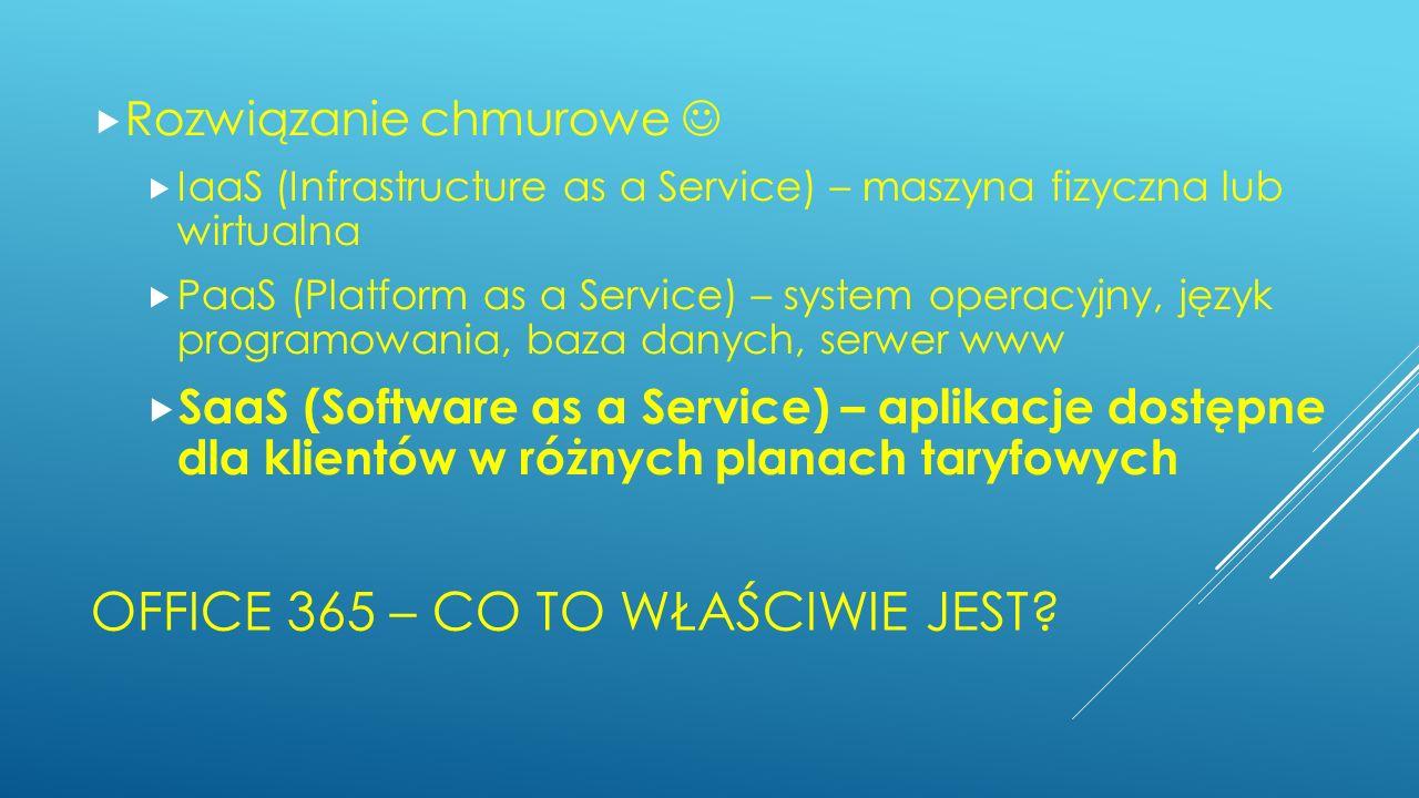 OFFICE 365 – CO TO WŁAŚCIWIE JEST? Rozwiązanie chmurowe IaaS (Infrastructure as a Service) – maszyna fizyczna lub wirtualna PaaS (Platform as a Servic