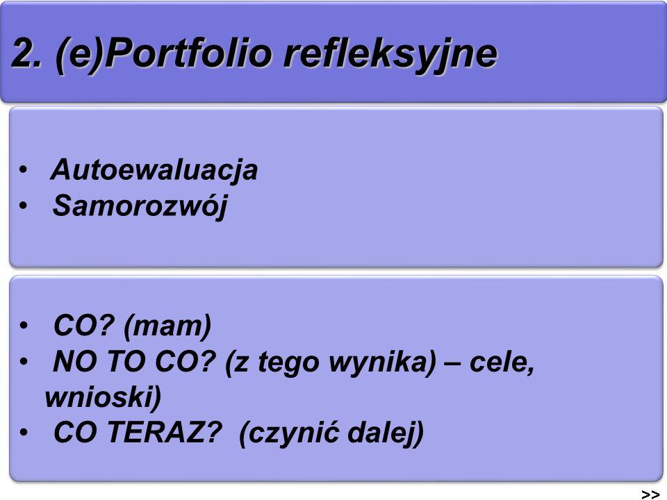 2. (e)Portfolio refleksyjne >> Autoewaluacja Samorozwój Autoewaluacja Samorozwój CO? (mam) NO TO CO? (z tego wynika) – cele, wnioski) CO TERAZ? (czyni