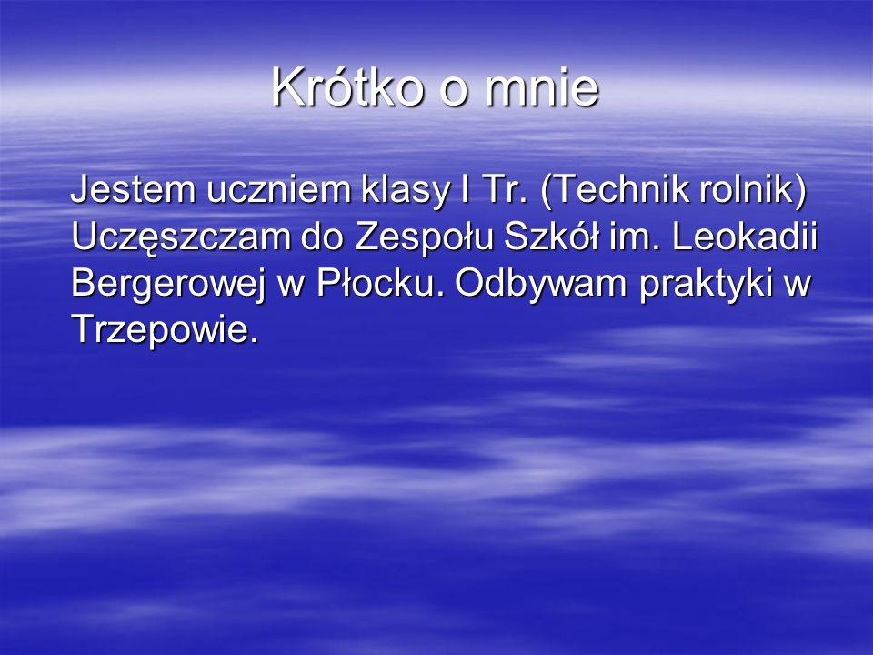 Krótko o mnie Jestem uczniem klasy I Tr. (Technik rolnik) Uczęszczam do Zespołu Szkół im. Leokadii Bergerowej w Płocku. Odbywam praktyki w Trzepowie.