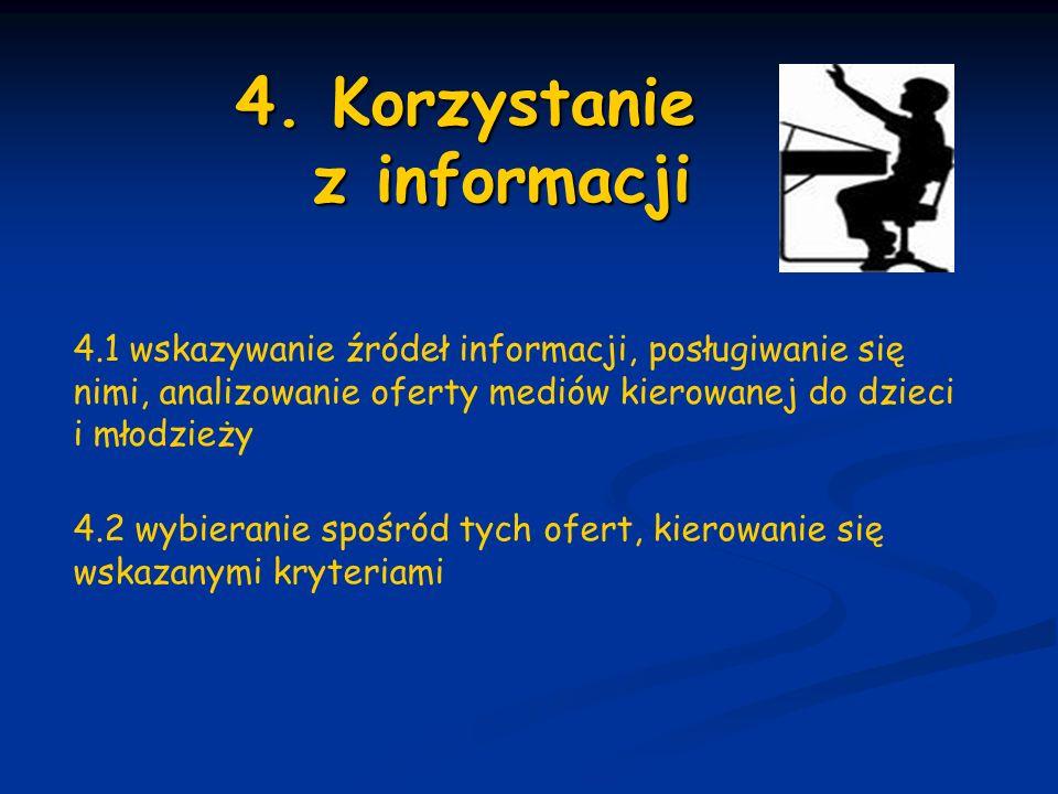 4. Korzystanie z informacji 4. Korzystanie z informacji 4.1 wskazywanie źródeł informacji, posługiwanie się nimi, analizowanie oferty mediów kierowane