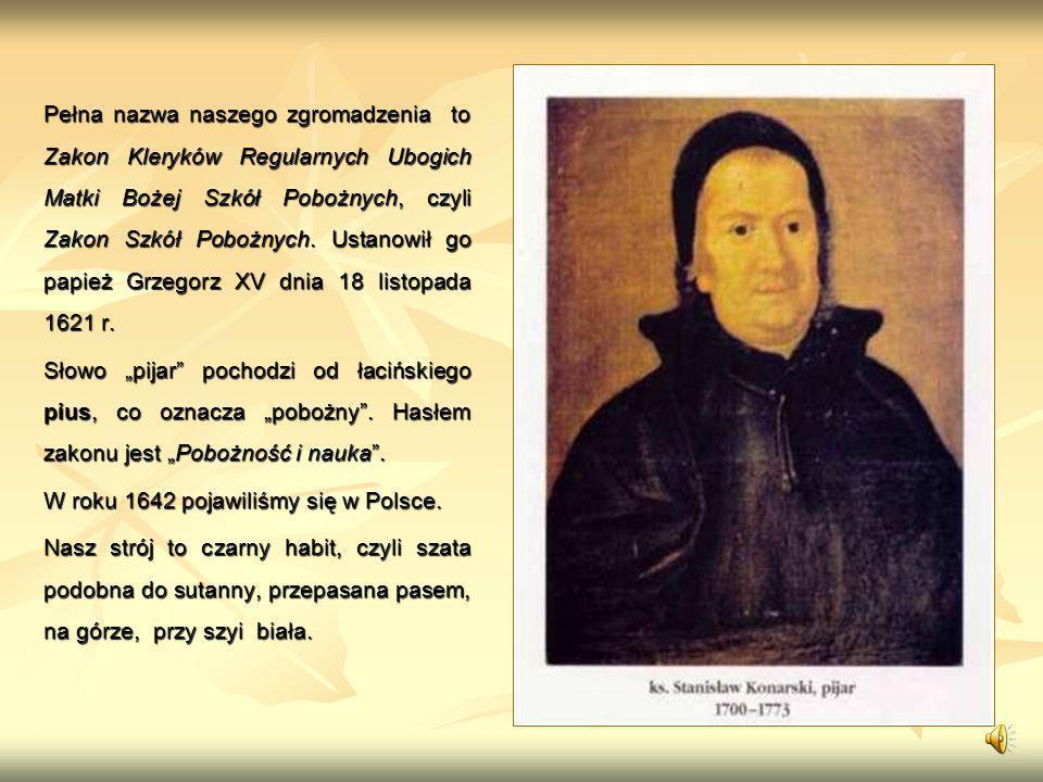 Pełna nazwa naszego zgromadzenia to Zakon Kleryków Regularnych Ubogich Matki Bożej Szkół Pobożnych, czyli Zakon Szkół Pobożnych.