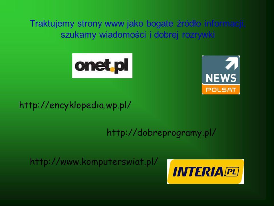 Traktujemy strony www jako bogate źródło informacji, szukamy wiadomości i dobrej rozrywki http://encyklopedia.wp.pl/ http://www.komputerswiat.pl/ http://dobreprogramy.pl/
