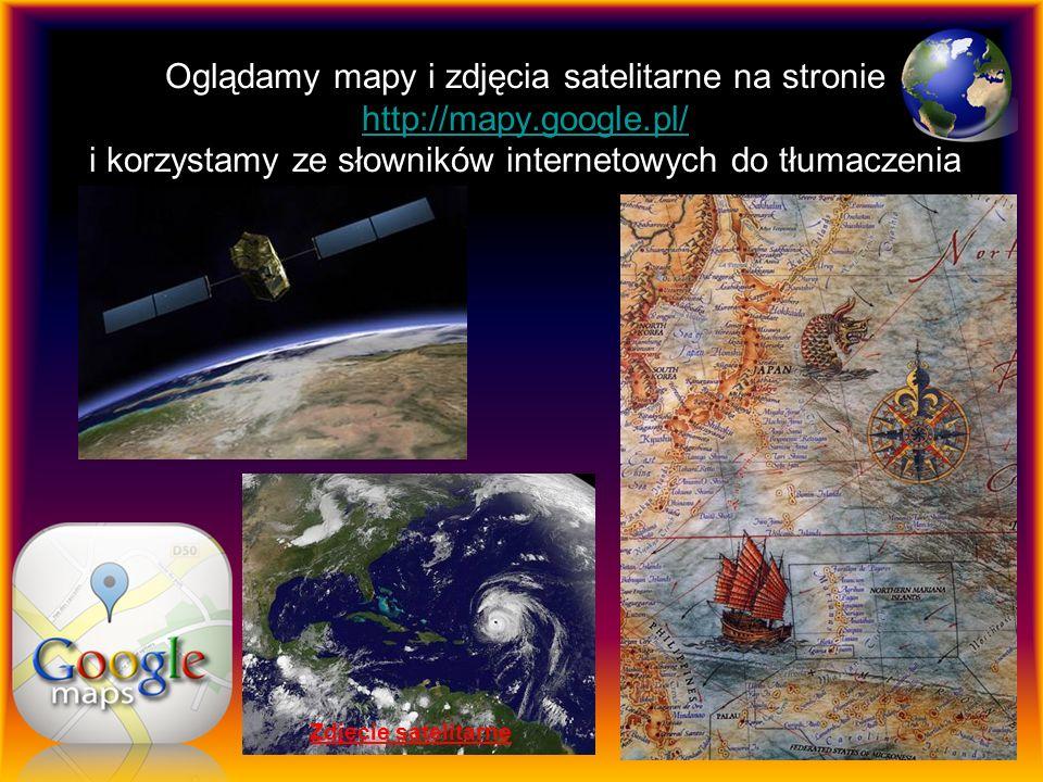 Oglądamy mapy i zdjęcia satelitarne na stronie http://mapy.google.pl/ i korzystamy ze słowników internetowych do tłumaczenia http://mapy.google.pl/ Zdjęcie satelitarne