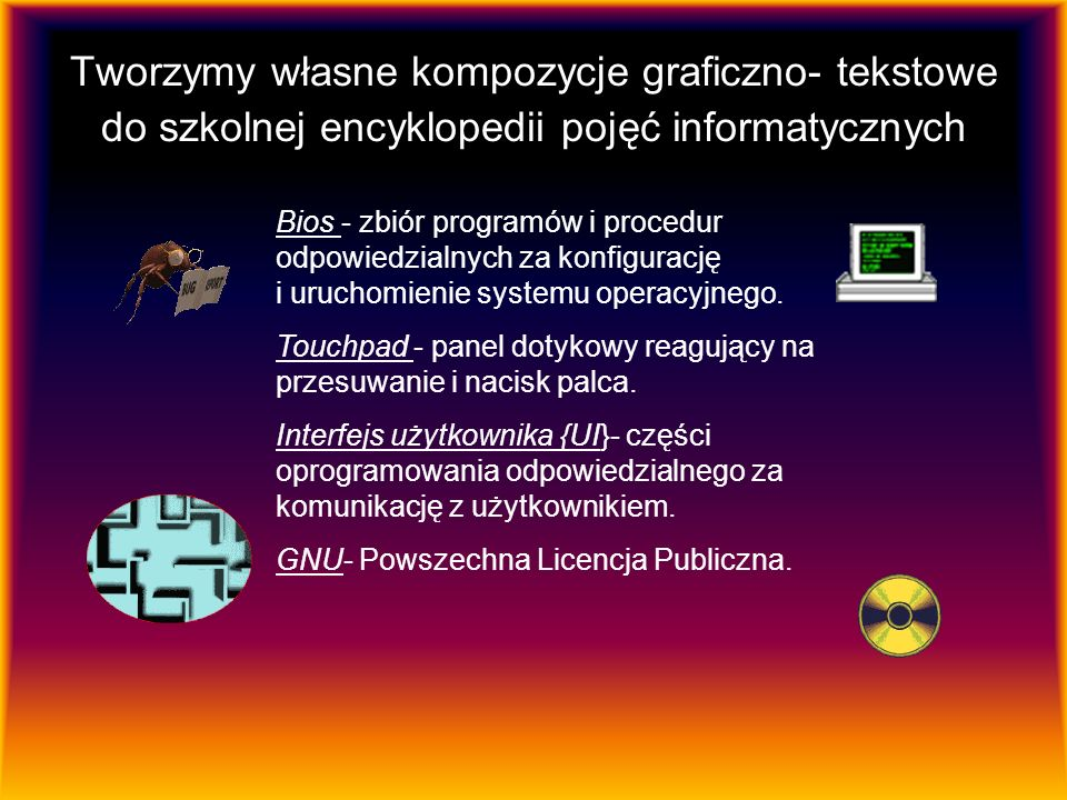 Tworzymy własne kompozycje graficzno- tekstowe do szkolnej encyklopedii pojęć informatycznych Bios - zbiór programów i procedur odpowiedzialnych za konfigurację i uruchomienie systemu operacyjnego.