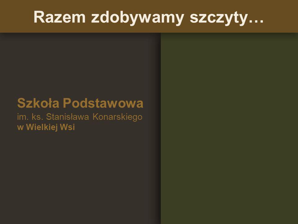 Szkoła Podstawowa im. ks. Stanisława Konarskiego w Wielkiej Wsi Razem zdobywamy szczyty…