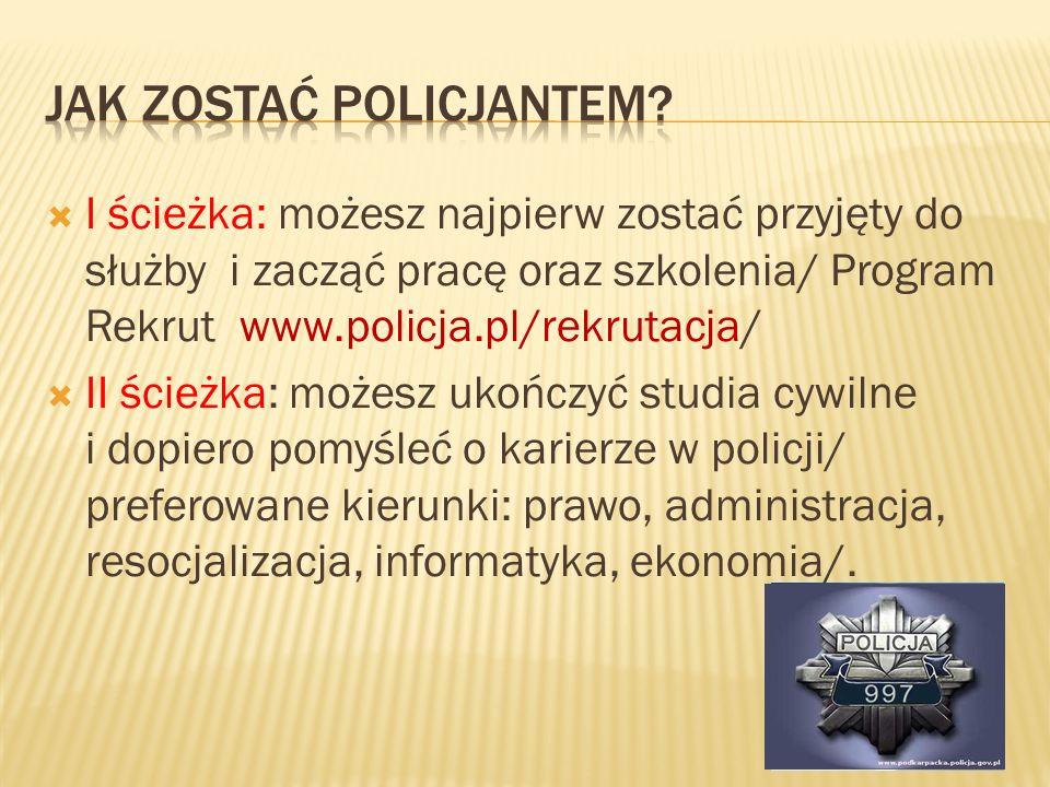 I ścieżka: możesz najpierw zostać przyjęty do służby i zacząć pracę oraz szkolenia/ Program Rekrut www.policja.pl/rekrutacja/ II ścieżka: możesz ukońc