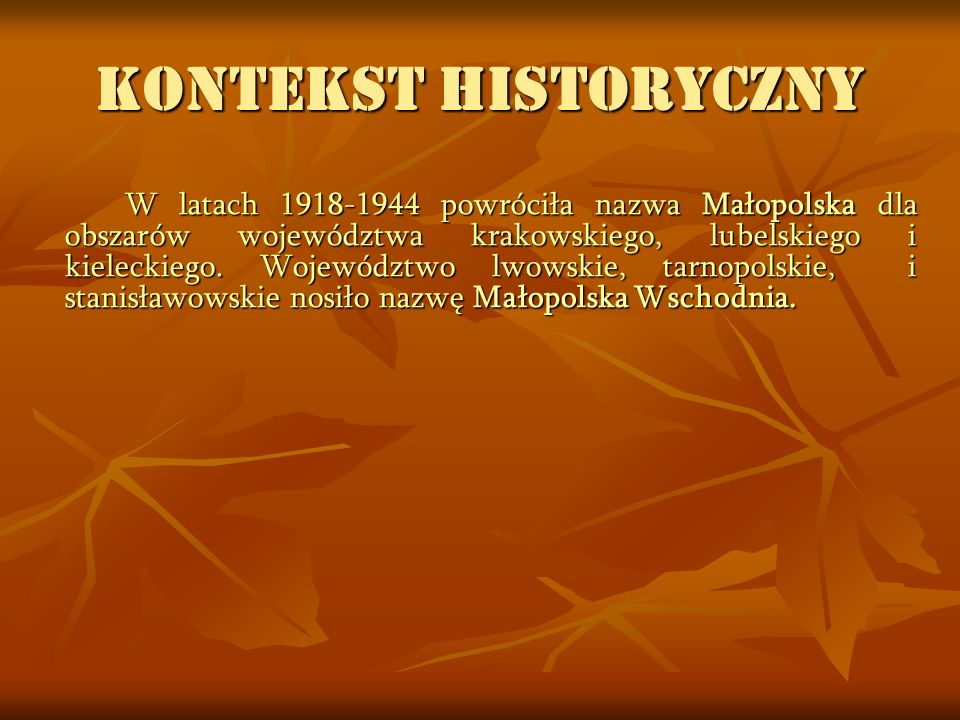 KONTEKST HISTORYCZNY W latach 1918-1944 powróciła nazwa Małopolska dla obszarów województwa krakowskiego, lubelskiego i kieleckiego. Województwo lwows
